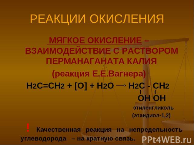 РЕАКЦИИ ОКИСЛЕНИЯ МЯГКОЕ ОКИСЛЕНИЕ – ВЗАИМОДЕЙСТВИЕ С РАСТВОРОМ ПЕРМАНАГАНАТА КАЛИЯ (реакция Е.Е.Вагнера) Н2С=СН2 + [O] + H2O H2C - CH2 OH OH этиленгликоль (этандиол-1,2) ! Качественная реакция на непредельность углеводорода – на кратную связь.