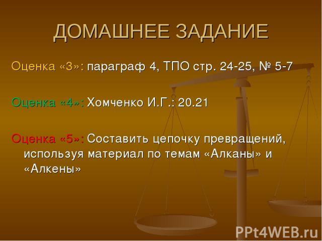 ДОМАШНЕЕ ЗАДАНИЕ Оценка «3»: параграф 4, ТПО стр. 24-25, № 5-7 Оценка «4»: Хомченко И.Г.: 20.21 Оценка «5»: Составить цепочку превращений, используя материал по темам «Алканы» и «Алкены»
