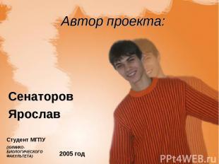 Автор проекта: Сенаторов Ярослав 2005 год Студент МГПУ (ХИМИКО-БИОЛОГИЧЕСКОГО ФА
