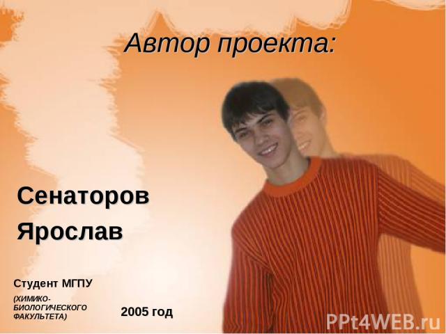 Автор проекта: Сенаторов Ярослав 2005 год Студент МГПУ (ХИМИКО-БИОЛОГИЧЕСКОГО ФАКУЛЬТЕТА)