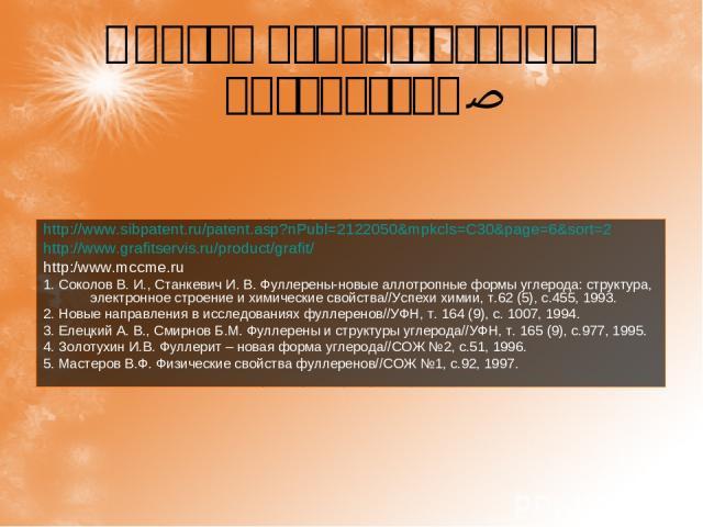Список использованной литературы: http://www.sibpatent.ru/patent.asp?nPubl=2122050&mpkcls=C30&page=6&sort=2 http://www.grafitservis.ru/product/grafit/ http:/www.mccme.ru 1. Соколов В. И., Станкевич И. В. Фуллерены-новые аллотропные формы углерода: с…