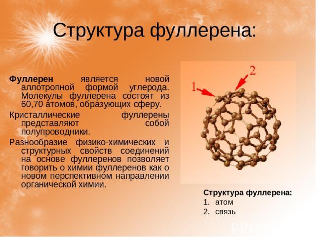 Структура фуллерена: Структура фуллерена: атом связь Фуллерен является новой аллотропной формой углерода. Молекулы фуллерена состоят из 60,70 атомов, образующих сферу. Кристаллические фуллерены представляют собой полупроводники. Разнообразие физико-…