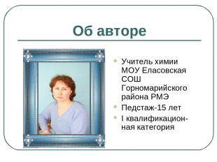 Об авторе Учитель химии МОУ Еласовская СОШ Горномарийского района РМЭ Педстаж-15