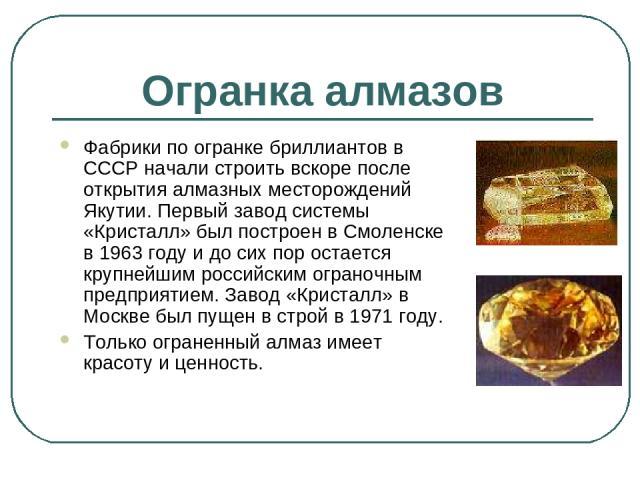 Огранка алмазов Фабрики по огранке бриллиантов в СССР начали строить вскоре после открытия алмазных месторождений Якутии. Первый завод системы «Кристалл» был построен в Смоленске в 1963 году и до сих пор остается крупнейшим российским ограночным пре…