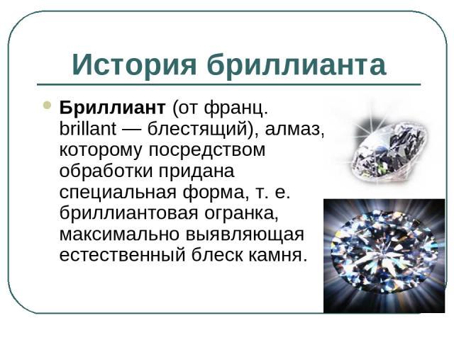 История бриллианта Бриллиант (от франц. brillant — блестящий), алмаз, которому посредством обработки придана специальная форма, т. е. бриллиантовая огранка, максимально выявляющая естественный блеск камня.