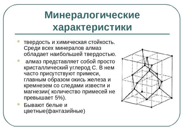 Минералогические характеристики твердость и химическая стойкость. Среди всех минералов алмаз обладает наибольшей твердостью. алмаз представляет собой просто кристаллический углерод С. В нем часто присутствуют примеси, главным образом окись железа и …