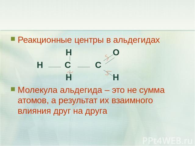 Реакционные центры в альдегидах H O H C C H H Молекула альдегида – это не сумма атомов, а результат их взаимного влияния друг на друга