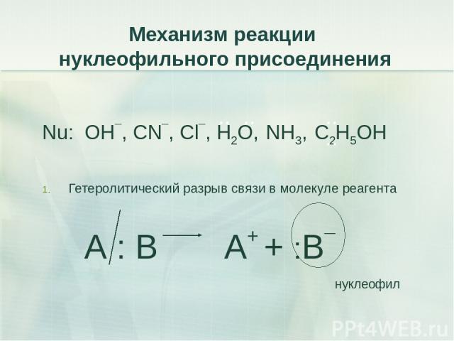 Механизм реакции нуклеофильного присоединения Nu: OH¯, CN¯, Cl¯, H2O, NH3, C2H5OH Гетеролитический разрыв связи в молекуле реагента А : В А+ + :В¯ нуклеофил .. .. .. ..