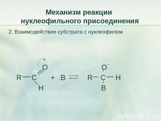 Механизм реакции нуклеофильного присоединения 2. Взаимодействие субстрата с нуклеофилом О О¯ R C + :В R C H Н B δ+ δ-