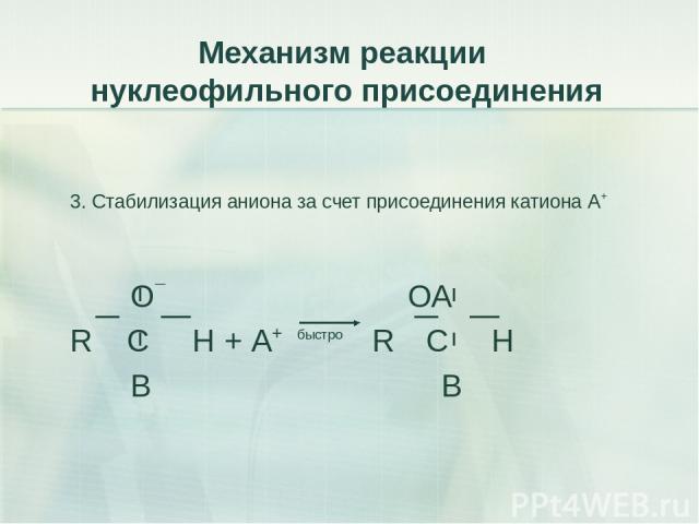 Механизм реакции нуклеофильного присоединения 3. Стабилизация аниона за счет присоединения катиона А+ О¯ ОА R C H + А+ быстро R C H B В