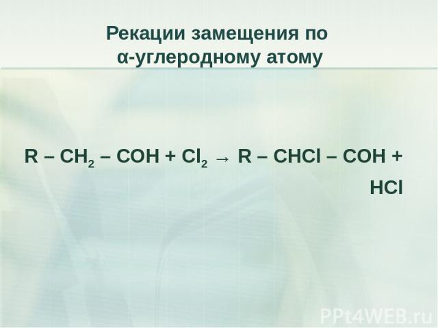 Рекации замещения по α-углеродному атому R – CH2 – COH + Cl2 → R – CHCl – COH + HCl