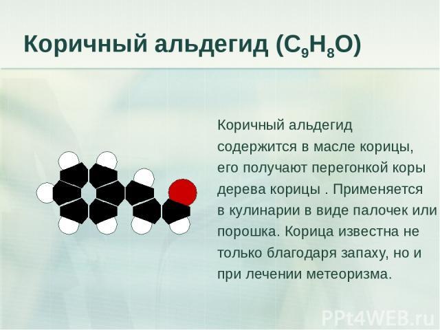 Коричный альдегид (С9Н8О) Коричный альдегид содержится в масле корицы, его получают перегонкой коры дерева корицы . Применяется в кулинарии в виде палочек или порошка. Корица известна не только благодаря запаху, но и при лечении метеоризма.
