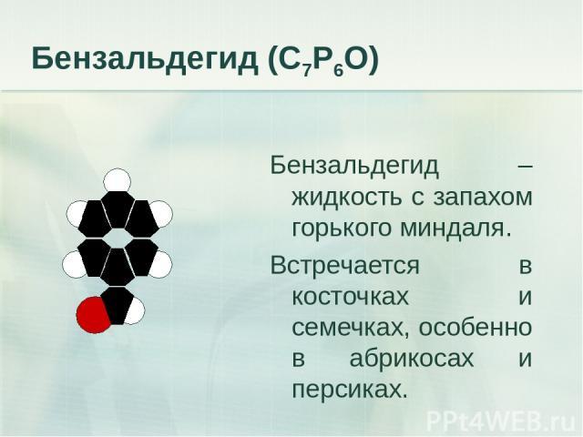 Бензальдегид (С7Р6О) Бензальдегид – жидкость с запахом горького миндаля. Встречается в косточках и семечках, особенно в абрикосах и персиках.