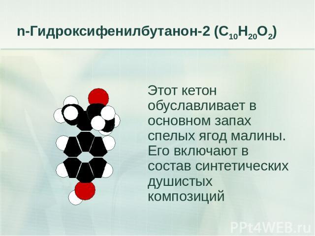 n-Гидроксифенилбутанон-2 (С10Н20О2) Этот кетон обуславливает в основном запах спелых ягод малины. Его включают в состав синтетических душистых композиций
