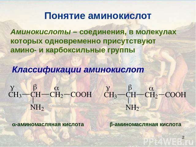 * Понятие аминокислот Аминокислоты – соединения, в молекулах которых одновременно присутствуют амино- и карбоксильные группы Классификации аминокислот -аминомасляная кислота -аминомасляная кислота
