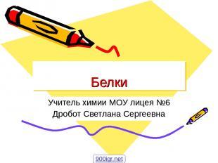 Белки Учитель химии МОУ лицея №6 Дробот Светлана Сергеевна 900igr.net
