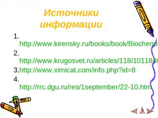 Источники информации 1.http://www.kirensky.ru/books/book/Biochemistry/chapter_02