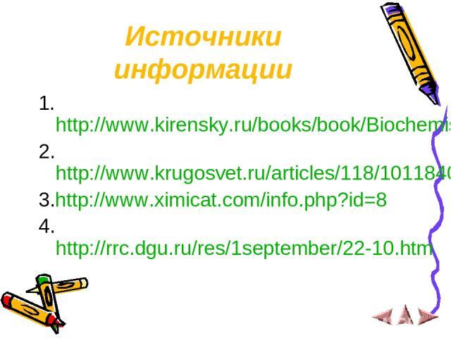 Источники информации 1.http://www.kirensky.ru/books/book/Biochemistry/chapter_02.htm 2.http://www.krugosvet.ru/articles/118/1011840/print.htm 3.http://www.ximicat.com/info.php?id=8 4. http://rrc.dgu.ru/res/1september/22-10.htm