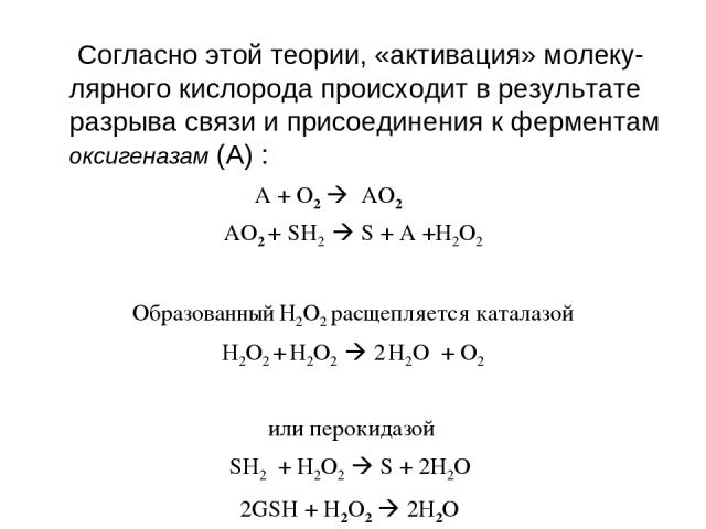Согласно этой теории, «активация» молеку-лярного кислорода происходит в результате разрыва связи и присоединения к ферментам оксигеназам (А) : A + O2 AО2 AО2 + SH2 S + A +Н2О2 Образованный Н2О2 расщепляется каталазой Н2О2 + Н2О2 2 Н2О + O2 или перок…