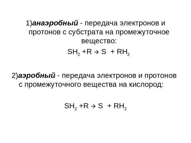 1)анаэробный - передача электронов и протонов с субстрата на промежуточное вещество: SH2 +R S + RH2 2)аэробный - передача электронов и протонов с промежуточного вещества на кислород: SH2 +R S + RH2