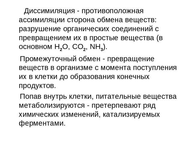 Диссимиляция - противоположная ассимиляции сторона обмена веществ: разрушение органических соединений с превращением их в простые вещества (в основном H2O, CO2, NH3). Промежуточный обмен - превращение веществ в организме с момента поступления их в к…