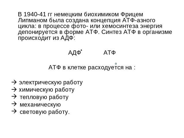 В 1940-41 гг немецким биохимиком Фрицем Липманом была создана концепция АТФ-азного цикла: в процессе фото- или хемосинтеза энергия депонируется в форме АТФ. Синтез АТФ в организме происходит из АДФ: АДФ АТФ АТФ в клетке расходуется на : электрическу…
