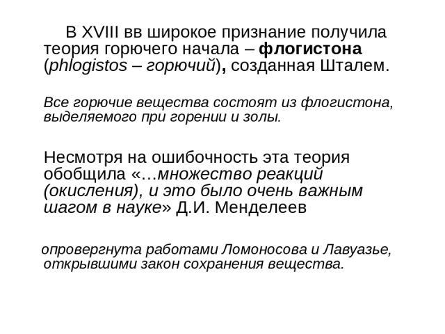 В XVIII вв широкое признание получила теория горючего начала – флогистона (phlogistos – горючий), созданная Шталем. Все горючие вещества состоят из флогистона, выделяемого при горении и золы. Несмотря на ошибочность эта теория обобщила «…множество р…