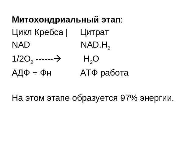 Митохондриальный этап: Цикл Кребса | Цитрат NAD NAD.H2 1/2O2 ------ Н2О АДФ + Фн АТФ работа На этом этапе образуется 97% энергии.