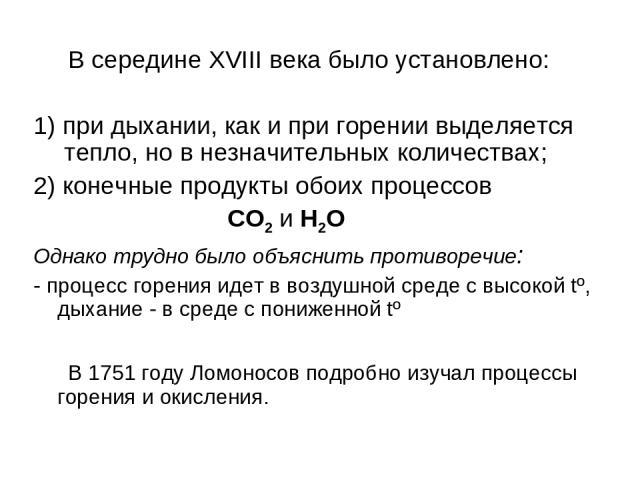 В середине XVIII века было установлено: 1) при дыхании, как и при горении выделяется тепло, но в незначительных количествах; 2) конечные продукты обоих процессов CO2 и H2O Однако трудно было объяснить противоречие: - процесс горения идет в воздушной…
