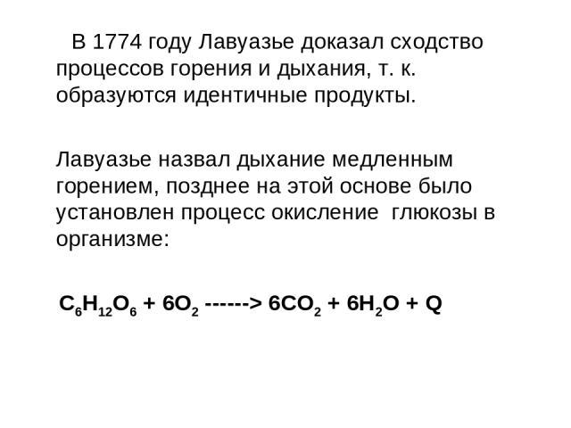В 1774 году Лавуазье доказал сходство процессов горения и дыхания, т. к. образуются идентичные продукты. Лавуазье назвал дыхание медленным горением, позднее на этой основе было установлен процесс окисление глюкозы в организме: C6H12O6 + 6O2 ------> …