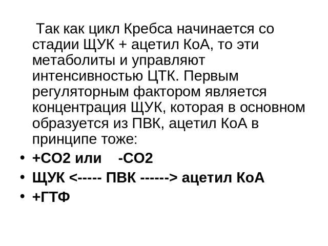 Так как цикл Кребса начинается со стадии ЩУК + ацетил КоА, то эти метаболиты и управляют интенсивностью ЦТК. Первым регуляторным фактором является концентрация ЩУК, которая в основном образуется из ПВК, ацетил КоА в принципе тоже: +CO2 или -CO2 ЩУК …