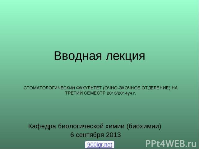 Вводная лекция Кафедра биологической химии (биохимии) 6 сентября 2013 СТОМАТОЛОГИЧЕСКИЙ ФАКУЛЬТЕТ (ОЧНО-ЗАОЧНОЕ ОТДЕЛЕНИЕ) НА ТРЕТИЙ СЕМЕСТР 2013/2014уч.г. 900igr.net