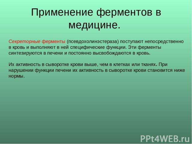 Применение ферментов в медицине. Секреторные ферменты (псевдохолинэстераза) поступают непосредственно в кровь и выполняют в ней специфические функции. Эти ферменты синтезируются в печени и постоянно высвобождаются в кровь. Их активность в сыворотке …