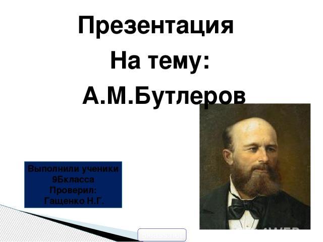 Презентация На тему: А.М.Бутлеров Выполнили ученики 9Бкласса Проверил: Гащенко Н.Г. 5klass.net