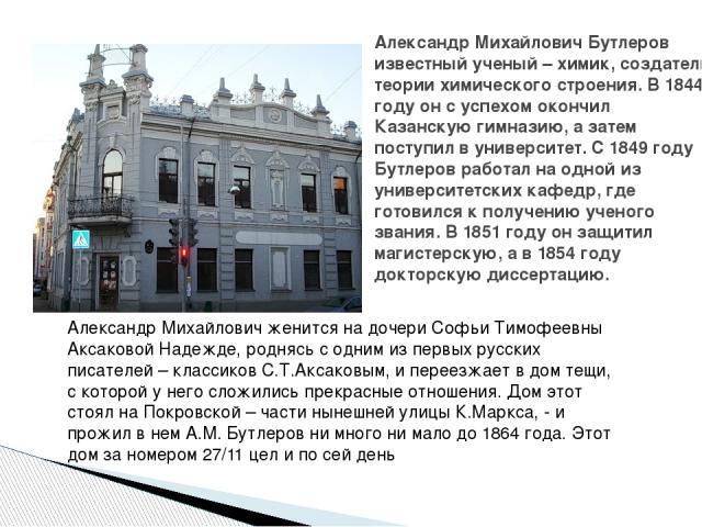 Александр Михайлович Бутлеров известный ученый – химик, создатель теории химического строения. В 1844 году он с успехом окончил Казанскую гимназию, а затем поступил в университет. С 1849 году Бутлеров работал на одной из университетских кафедр, где …