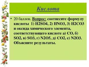 Кислота 20 баллов. Вопрос: соотнесите формулу кислоты 1) H2SO4, 2) HNO3, 3) H2CO