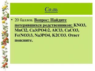 Соль 20 баллов. Вопрос: Найдите потерявшихся родственников: KNO3, MnCl2, Ca3(PO4