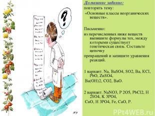 Домашние задание: повторить тему: «Основные классы неорганических веществ». Пись