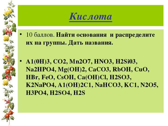 Кислота 10 баллов. Найти основания и распределите их на группы. Дать названия. А1(0Н)3, СО2, Mn2O7, HNO3, H2Si03, Na2HPO4, Mg(OH)2, CaCO3, RbOH, CuO, HBr, FeO, CsOH, Ca(OH)Cl, H2SO3, K2NaPO4, A1(OH)2C1, NaHCO3, KC1, N2O5, H3PO4, H2SO4, H2S