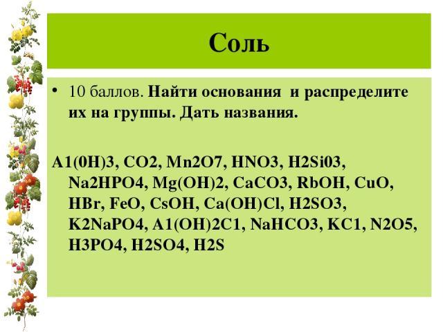 Соль 10 баллов. Найти основания и распределите их на группы. Дать названия. А1(0Н)3, СО2, Mn2O7, HNO3, H2Si03, Na2HPO4, Mg(OH)2, CaCO3, RbOH, CuO, HBr, FeO, CsOH, Ca(OH)Cl, H2SO3, K2NaPO4, A1(OH)2C1, NaHCO3, KC1, N2O5, H3PO4, H2SO4, H2S