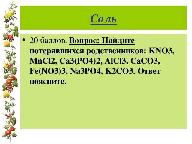 Соль 20 баллов. Вопрос: Найдите потерявшихся родственников: KNO3, MnCl2, Ca3(PO4)2, AlCl3, CaCO3, Fe(NO3)3, Na3PO4, K2CO3. Ответ поясните.