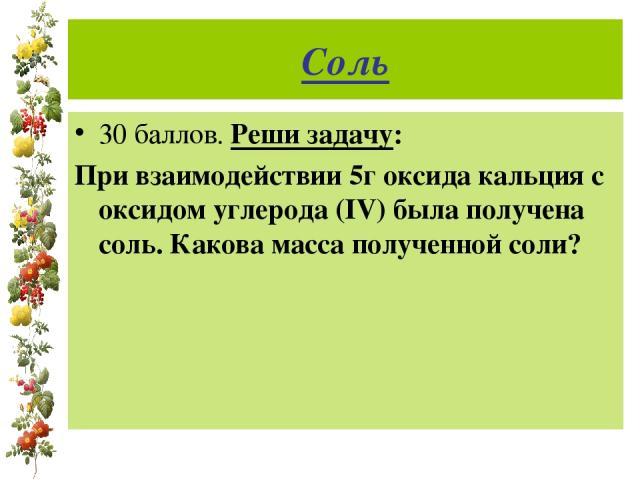 Соль 30 баллов. Реши задачу: При взаимодействии 5г оксида кальция с оксидом углерода (IV) была получена соль. Какова масса полученной соли?