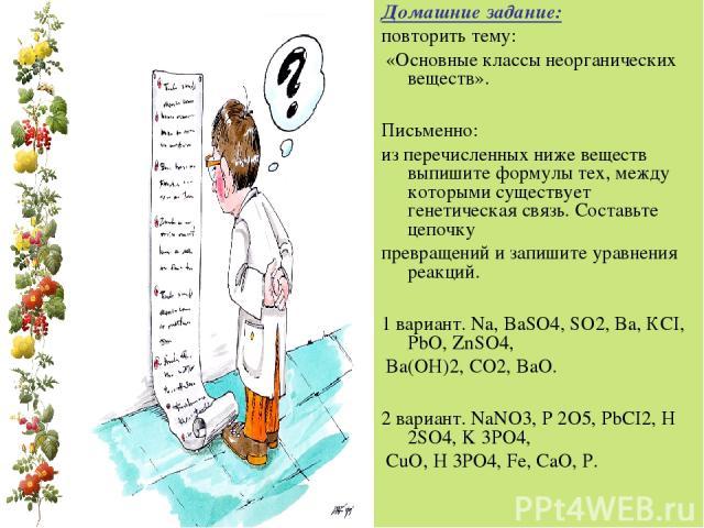 Домашние задание: повторить тему: «Основные классы неорганических веществ». Письменно: из перечисленных ниже веществ выпишите формулы тех, между которыми существует генетическая связь. Составьте цепочку превращений и запишите уравнения реакций. 1 ва…