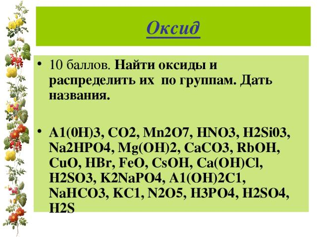 Оксид 10 баллов. Найти оксиды и распределить их по группам. Дать названия. А1(0Н)3, СО2, Mn2O7, HNO3, H2Si03, Na2HPO4, Mg(OH)2, CaCO3, RbOH, CuO, HBr, FeO, CsOH, Ca(OH)Cl, H2SO3, K2NaPO4, A1(OH)2C1, NaHCO3, KC1, N2O5, H3PO4, H2SO4, H2S