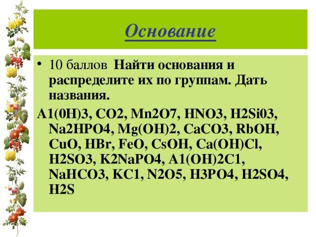 Основание 10 баллов Найти основания и распределите их по группам. Дать названия. А1(0Н)3, СО2, Mn2O7, HNO3, H2Si03, Na2HPO4, Mg(OH)2, CaCO3, RbOH, CuO, HBr, FeO, CsOH, Ca(OH)Cl, H2SO3, K2NaPO4, A1(OH)2C1, NaHCO3, KC1, N2O5, H3PO4, H2SO4, H2S