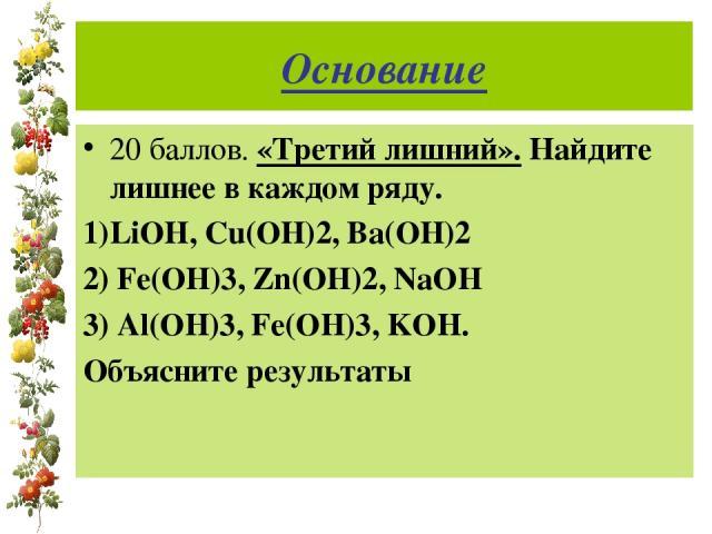 Основание 20 баллов. «Третий лишний». Найдите лишнее в каждом ряду. 1)LiOH, Cu(OH)2, Ba(OH)2 2) Fe(OH)3, Zn(OH)2, NaOH 3) Al(OH)3, Fe(OH)3, KOH. Объясните результаты