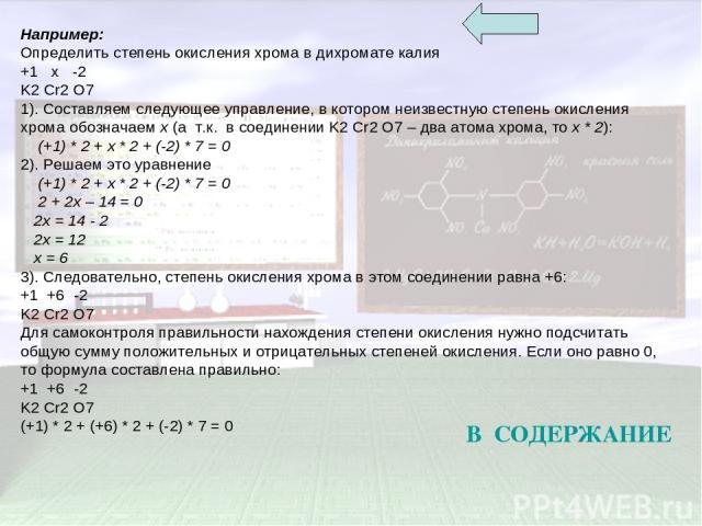 Например: Определить степень окисления хрома в дихромате калия +1 x -2 K2 Cr2 O7 1). Составляем следующее управление, в котором неизвестную степень окисления хрома обозначаем x (а т.к. в соединении K2 Cr2 O7 – два атома хрома, то x * 2): (+1) * 2 + …