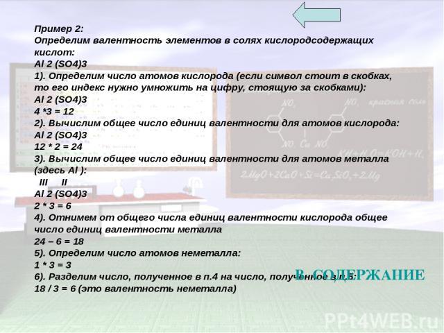 Пример 2: Определим валентность элементов в солях кислородсодержащих кислот: Al 2 (SO4)3 1). Определим число атомов кислорода (если символ стоит в скобках, то его индекс нужно умножить на цифру, стоящую за скобками): Al 2 (SO4)3 4 *3 = 12 2). Вычисл…