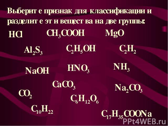 Выберите признак для классификации и разделите эти вещества на две группы: HCl NaOH CH3COOH MgO Al2S3 C2H5OH C2H2 HNO3 NH3 CO2 CaCO3 Na2CO3 C10H22 C6H12O6 C17H35COONa
