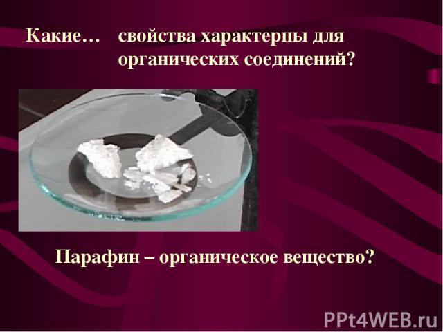 Какие… свойства характерны для органических соединений? Парафин – органическое вещество?